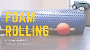 Swimming Simplified: Foam Rolling For Swimmers With Coach Mitch Bowmile (Video)
